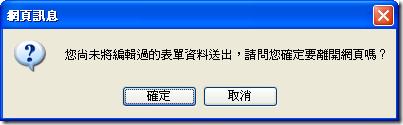 網頁訊息:您尚未將編輯過的表單資料送出,請問您確定要離開網頁嗎?